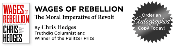 Wages of Rebellion: The Moral Imperative of Revolt, By Chris Hedges, Truthdig Columnist and Winner of the Pulitzer Prize: Get Your Autographed Copy Today